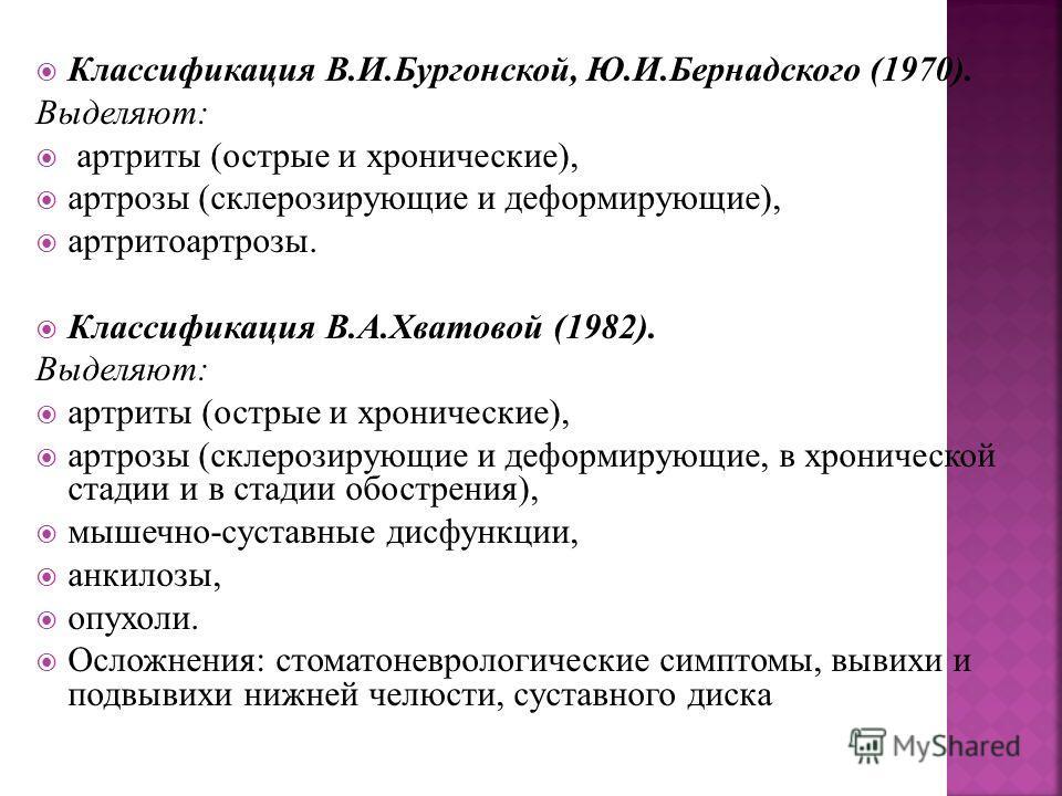 Классификация В.И.Бургонской, Ю.И.Бернадского (1970). Выделяют: артриты (острые и хронические), артрозы (склерозирующие и деформирующие), артритоартрозы. Классификация В.А.Хватовой (1982). Выделяют: артриты (острые и хронические), артрозы (склерозиру