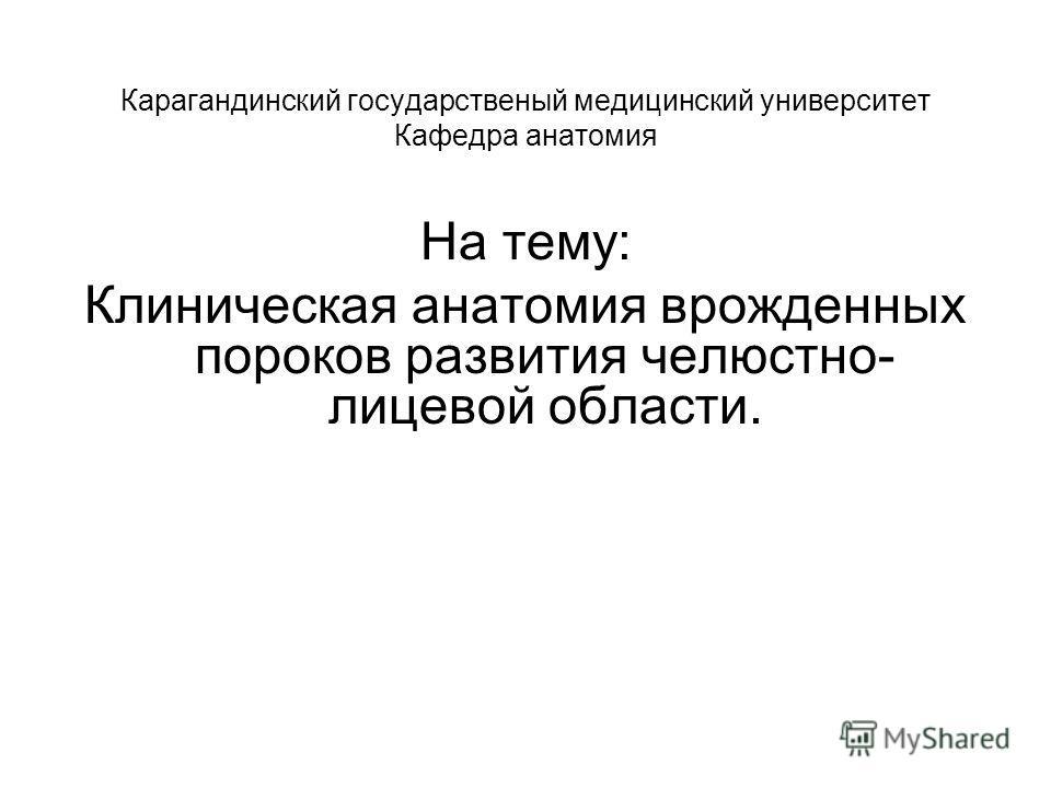 Карагандинский государственый медицинский университет Кафедра анатомия На тему: Клиническая анатомия врожденных пороков развития челюстно- лицевой области.