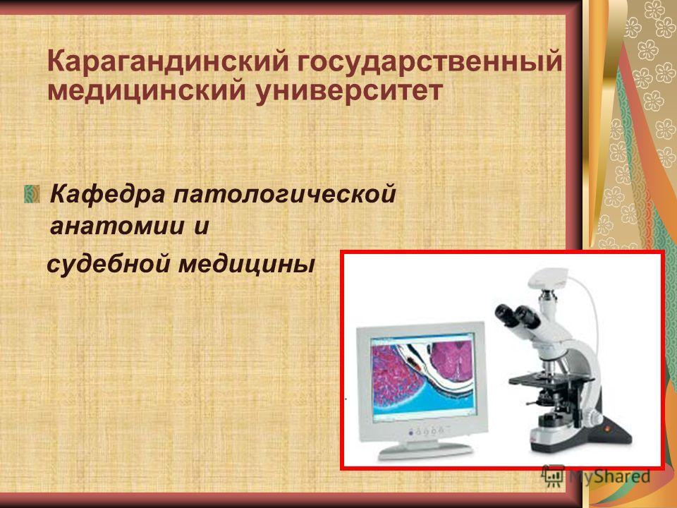 Карагандинский государственный медицинский университет Кафедра патологической анатомии и судебной медицины