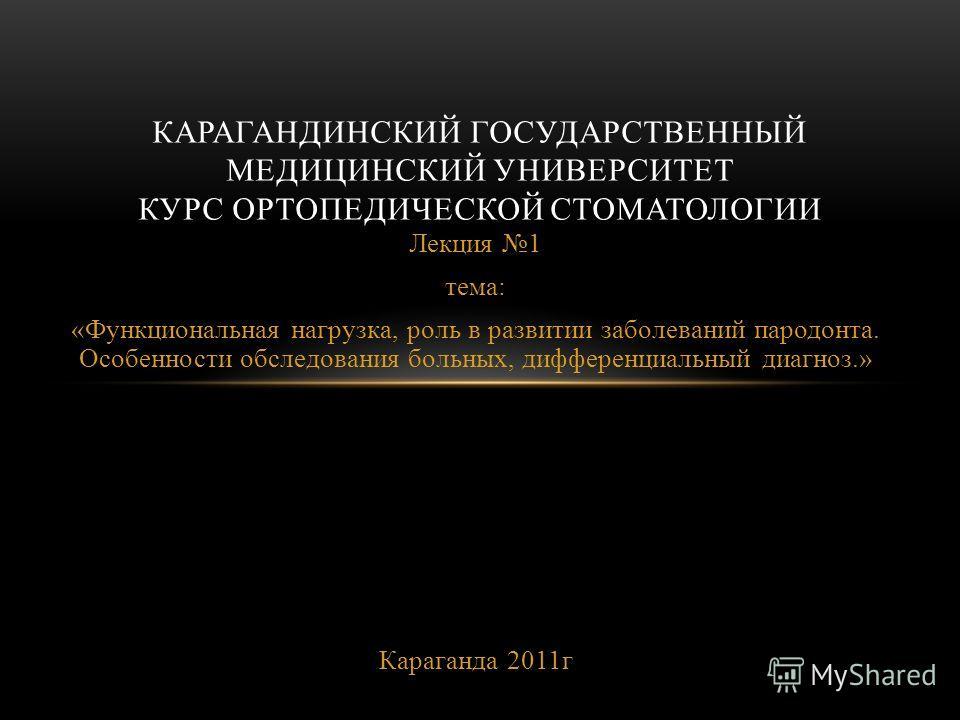 Лекция 1 тема: «Функциональная нагрузка, роль в развитии заболеваний пародонта. Особенности обследования больных, дифференциальный диагноз.» Караганда 2011г КАРАГАНДИНСКИЙ ГОСУДАРСТВЕННЫЙ МЕДИЦИНСКИЙ УНИВЕРСИТЕТ КУРС ОРТОПЕДИЧЕСКОЙ СТОМАТОЛОГИИ