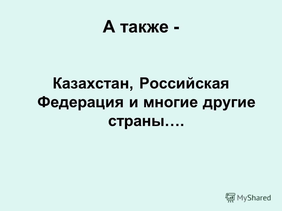 Казахстан, Российская Федерация и многие другие страны…. А также -