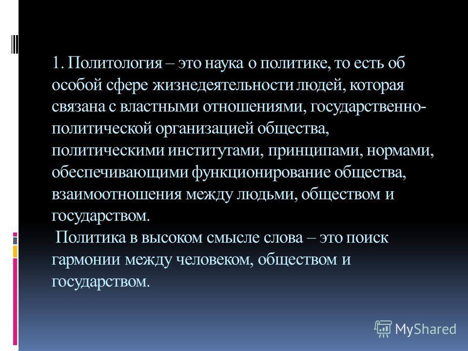 1. Политология – это наука о политике, то есть об особой сфере жизнедеятельности людей, которая связана с властными отношениями, государственно- политической организацией общества, политическими институтами, принципами, нормами, обеспечивающими функц