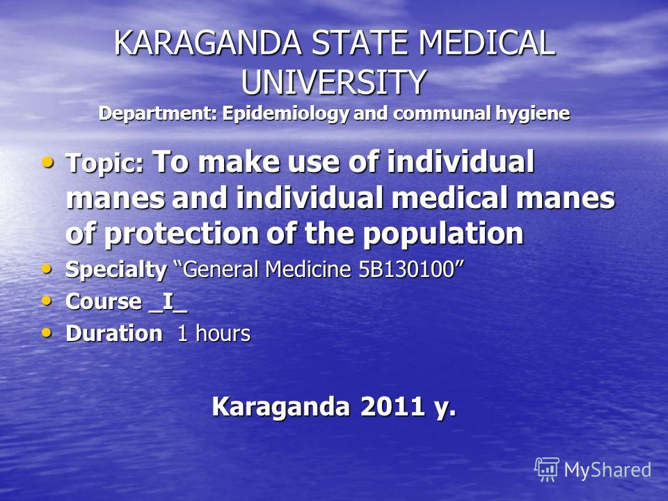 KARAGANDA STATE MEDICAL UNIVERSITY Department: Epidemiology and communal hygiene Topic: To make use of individual manes and individual medical manes of protection of the population Topic: To make use of individual manes and individual medical manes o