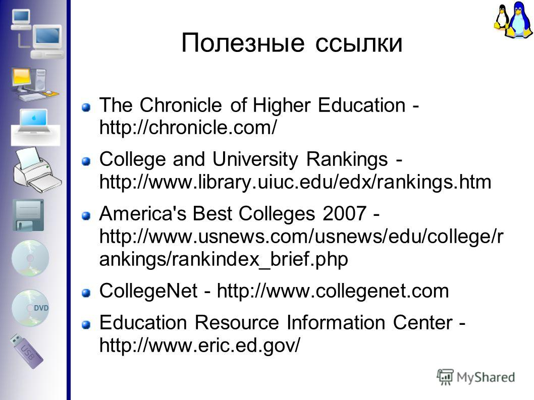 Полезные ссылки The Chronicle of Higher Education - http://chronicle.com/ College and University Rankings - http://www.library.uiuc.edu/edx/rankings.htm America's Best Colleges 2007 - http://www.usnews.com/usnews/edu/college/r ankings/rankindex_brief