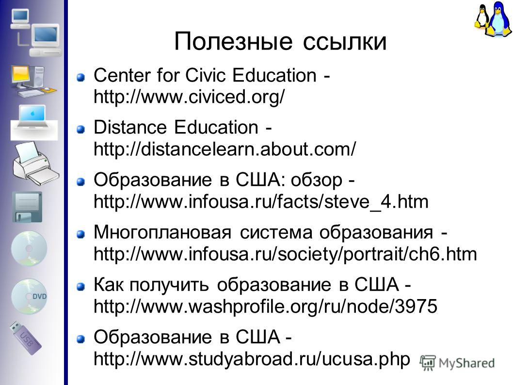 Полезные ссылки Center for Civic Education - http://www.civiced.org/ Distance Education - http://distancelearn.about.com/ Образование в США: обзор - http://www.infousa.ru/facts/steve_4.htm Многоплановая система образования - http://www.infousa.ru/soc