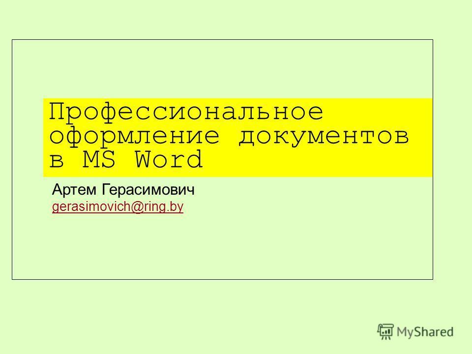 Профессиональное оформление документов в MS Word Артем Герасимович gerasimovich@ring.by