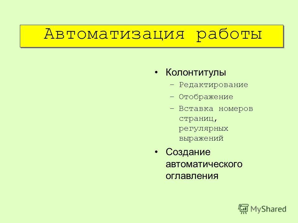 Автоматизация работы Колонтитулы –Редактирование –Отображение –Вставка номеров страниц, регулярных выражений Создание автоматического оглавления