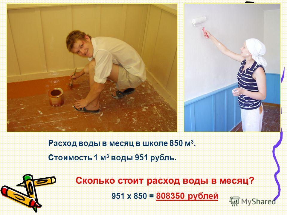 Расход воды в месяц в школе 850 м 3. Стоимость 1 м 3 воды 951 рубль. Сколько стоит расход воды в месяц? 951 х 850 = 808350 рублей