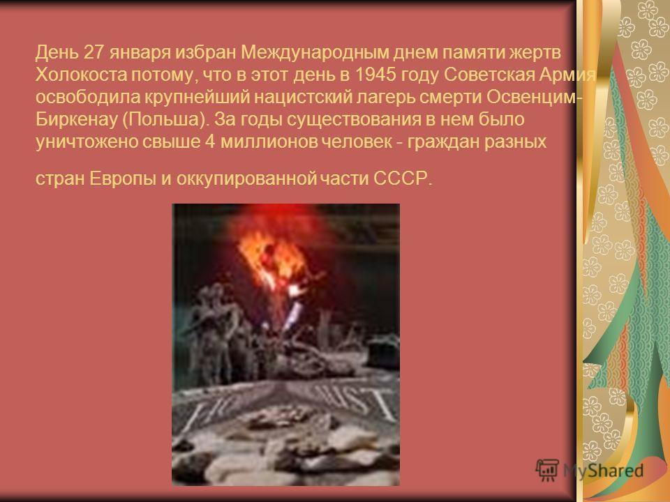 День 27 января избран Международным днем памяти жертв Холокоста потому, что в этот день в 1945 году Советская Армия освободила крупнейший нацистский лагерь смерти Освенцим- Биркенау (Польша). За годы существования в нем было уничтожено свыше 4 миллио