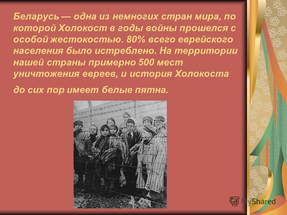 Беларусь одна из немногих стран мира, по которой Холокост в годы войны прошелся с особой жестокостью. 80% всего еврейского населения было истреблено. На территории нашей страны примерно 500 мест уничтожения евреев, и история Холокоста до сих пор имее