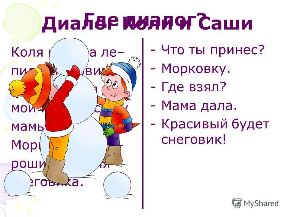 Коля и Саша ле– пили снеговика. Саша сходил до– мой и попросил у мамы морковку. Морковка – хо- роший нос для снеговика. -Что ты принес? -Морковку. -Где взял? -Мама дала. -Красивый будет снеговик! Где диалог? Диалог Коли и Саши