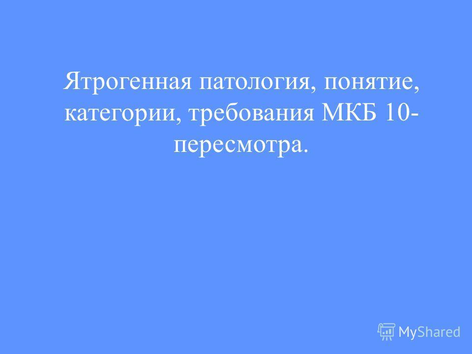 Ятрогенная патология, понятие, категории, требования МКБ 10- пересмотра.