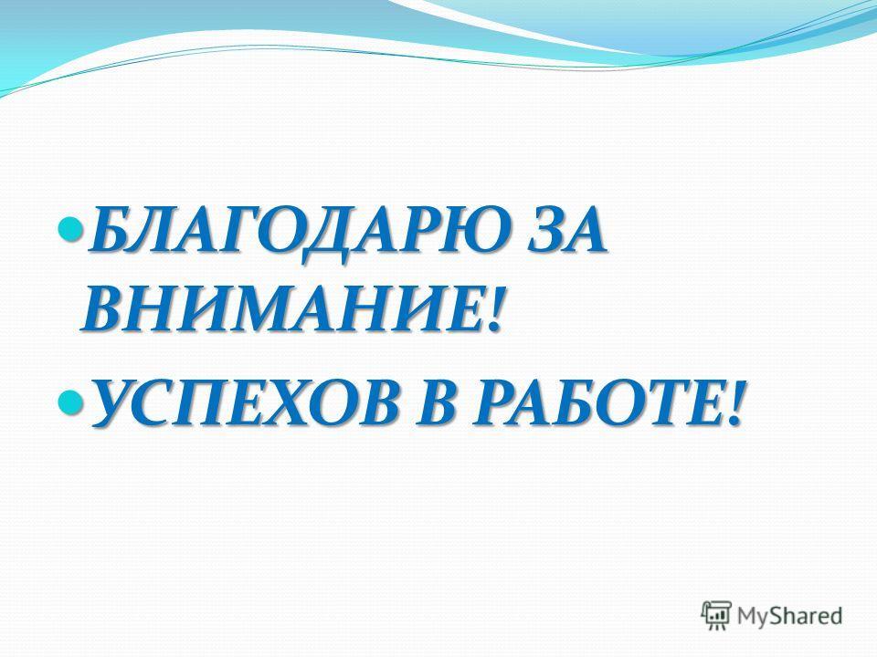 БЛАГОДАРЮ ЗА ВНИМАНИЕ! БЛАГОДАРЮ ЗА ВНИМАНИЕ! УСПЕХОВ В РАБОТЕ! УСПЕХОВ В РАБОТЕ!
