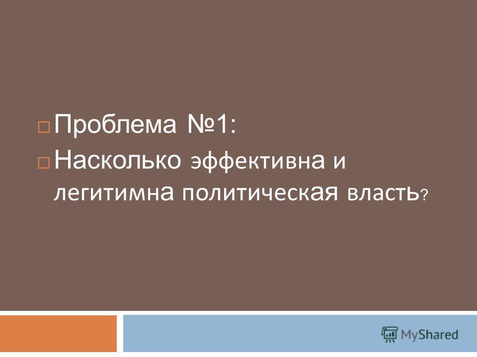 Проблема 1: Насколько эффективн а и легитимн а политическ ая власт ь ?