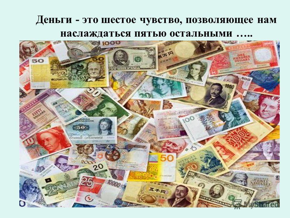 Деньги - это шестое чувство, позволяющее нам наслаждаться пятью остальными …..