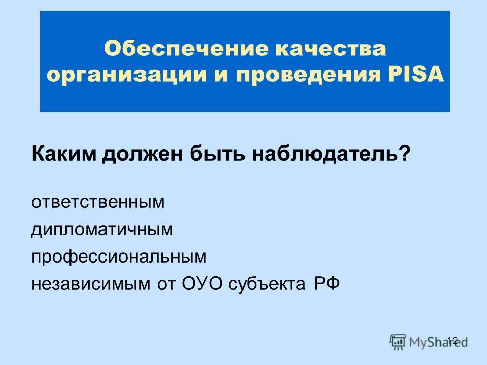 12 Обеспечение качества организации и проведения PISA Каким должен быть наблюдатель? ответственным дипломатичным профессиональным независимым от ОУО субъекта РФ