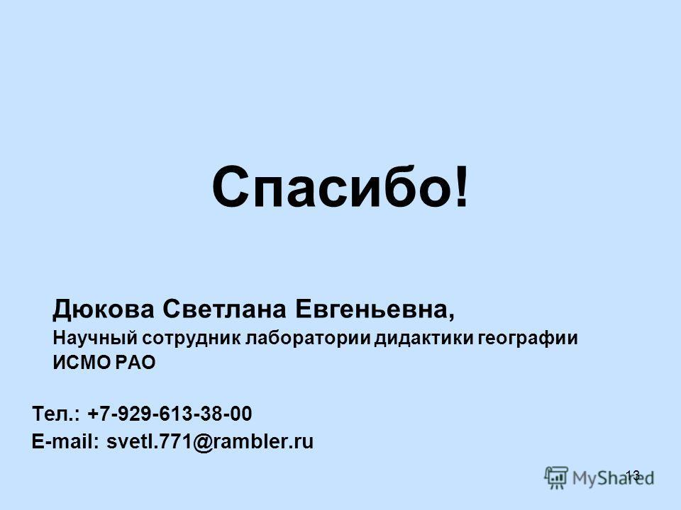 13 Спасибо! Дюкова Светлана Евгеньевна, Научный сотрудник лаборатории дидактики географии ИСМО РАО Тел.: +7-929-613-38-00 E-mail: svetl.771@rambler.ru