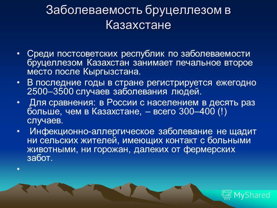 Заболеваемость бруцеллезом в Казахстане Среди постсоветских республик по заболеваемости бруцеллезом Казахстан занимает печальное второе место после Кыргызстана. В последние годы в стране регистрируется ежегодно 2500–3500 случаев заболевания людей. Дл