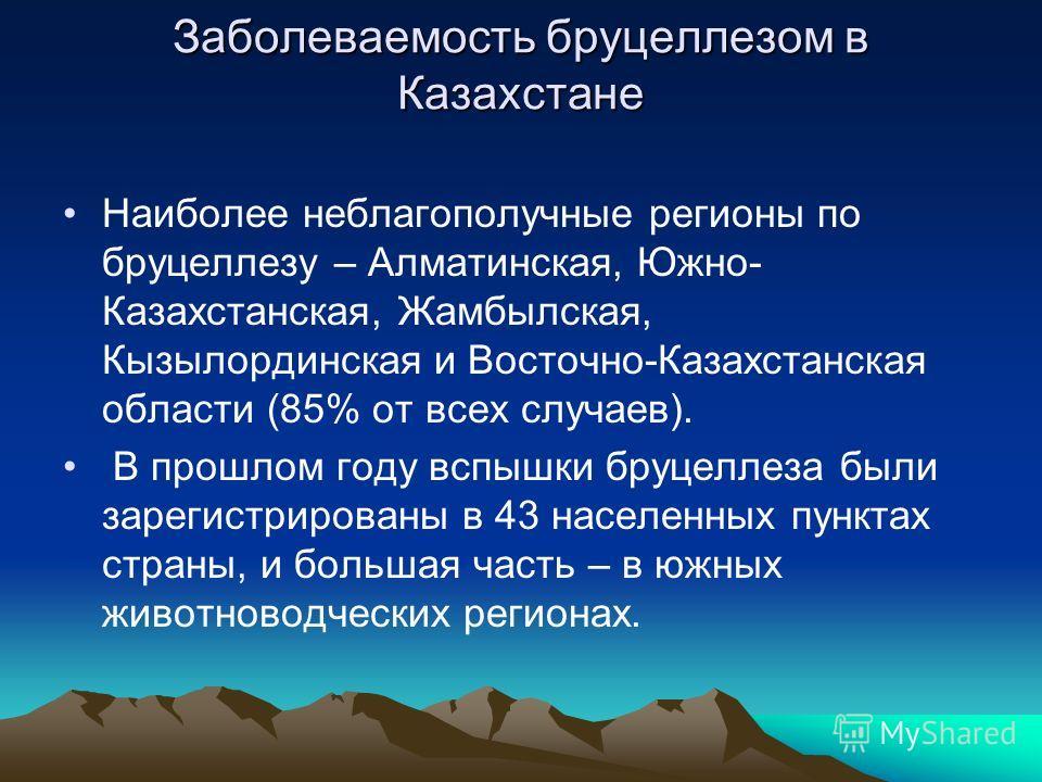Заболеваемость бруцеллезом в Казахстане Наиболее неблагополучные регионы по бруцеллезу – Алматинская, Южно- Казахстанская, Жамбылская, Кызылординская и Восточно-Казахстанская области (85% от всех случаев). В прошлом году вспышки бруцеллеза были зарег