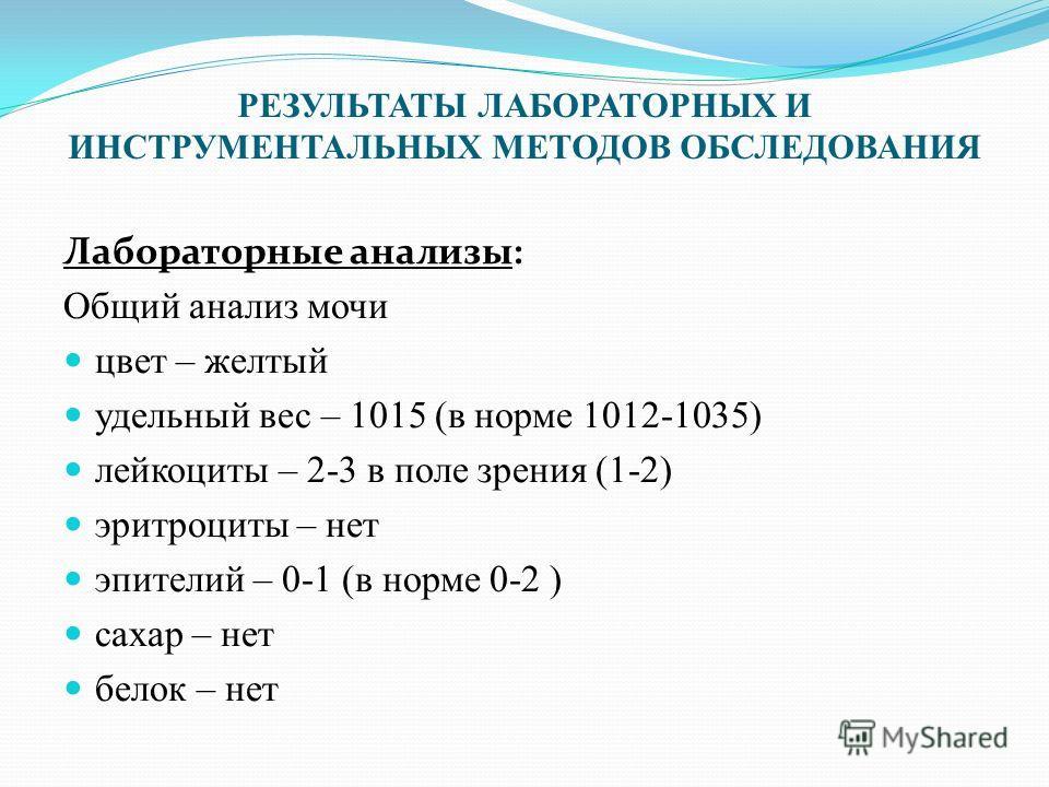 РЕЗУЛЬТАТЫ ЛАБОРАТОРНЫХ И ИНСТРУМЕНТАЛЬНЫХ МЕТОДОВ ОБСЛЕДОВАНИЯ Лабораторные анализы: Общий анализ мочи цвет – желтый удельный вес – 1015 (в норме 1012-1035) лейкоциты – 2-3 в поле зрения (1-2) эритроциты – нет эпителий – 0-1 (в норме 0-2 ) сахар – н