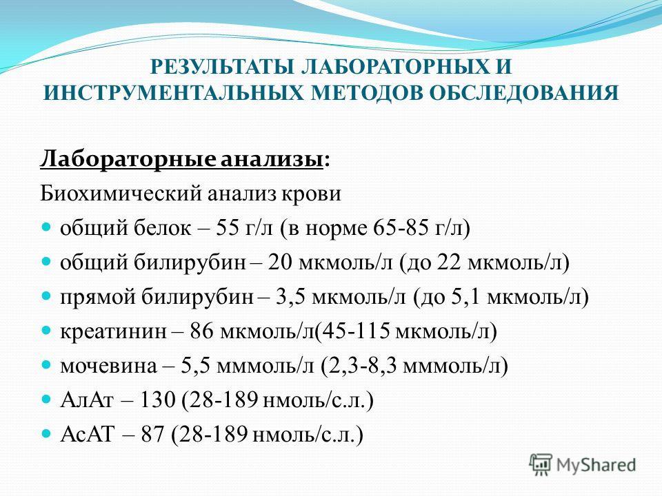 РЕЗУЛЬТАТЫ ЛАБОРАТОРНЫХ И ИНСТРУМЕНТАЛЬНЫХ МЕТОДОВ ОБСЛЕДОВАНИЯ Лабораторные анализы: Биохимический анализ крови общий белок – 55 г/л (в норме 65-85 г/л) общий билирубин – 20 мкмоль/л (до 22 мкмоль/л) прямой билирубин – 3,5 мкмоль/л (до 5,1 мкмоль/л)