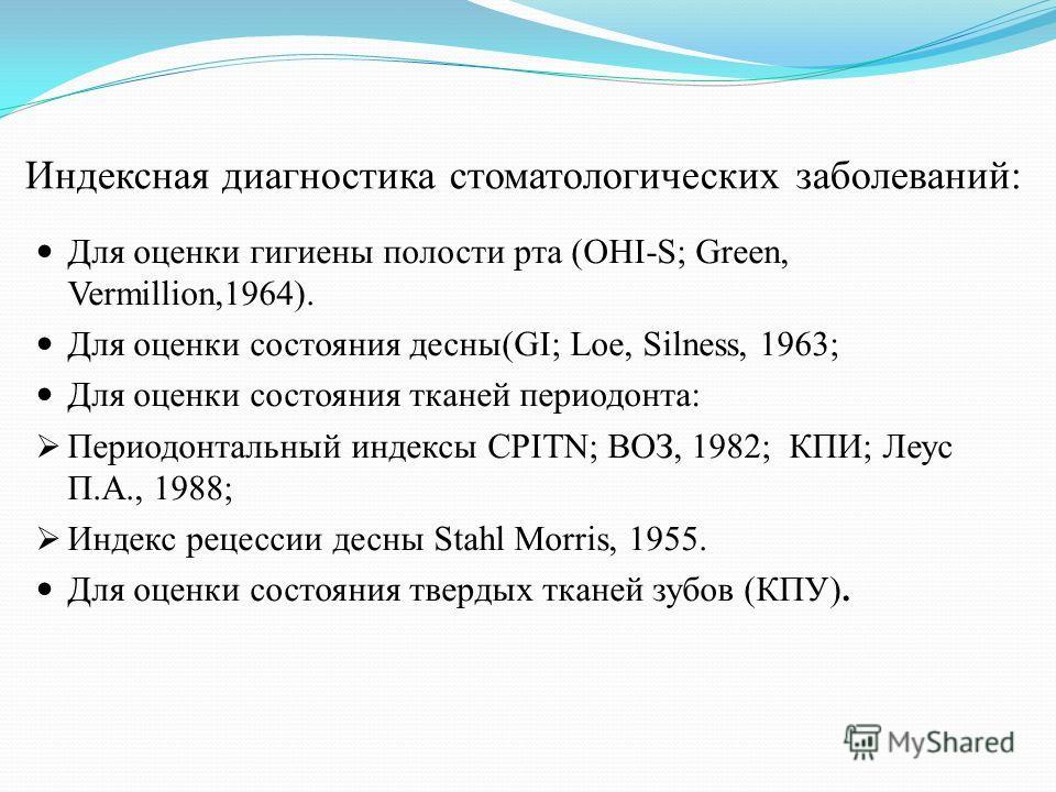 Индексная диагностика стоматологических заболеваний: Для оценки гигиены полости рта (OHI-S; Green, Vermillion,1964). Для оценки состояния десны(GI; Loe, Silness, 1963; Для оценки состояния тканей периодонта: Периодонтальный индексы CPITN; ВОЗ, 1982;