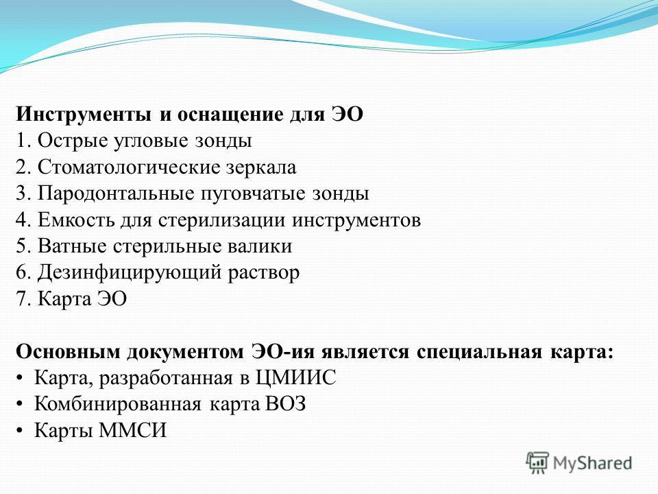 Инструменты и оснащение для ЭО 1. Острые угловые зонды 2. Стоматологические зеркала 3. Пародонтальные пуговчатые зонды 4. Емкость для стерилизации инструментов 5. Ватные стерильные валики 6. Дезинфицирующий раствор 7. Карта ЭО Основным документом ЭО-