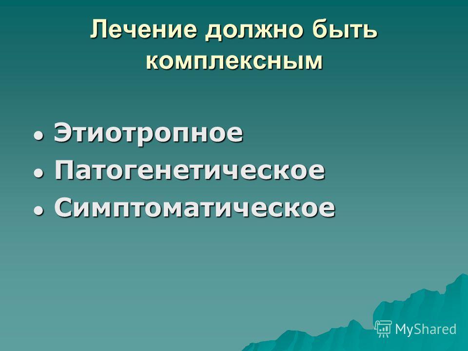 Лечение должно быть комплексным Этиотропное Этиотропное Патогенетическое Патогенетическое Симптоматическое Симптоматическое
