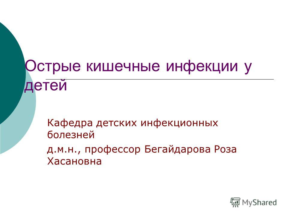 Острые кишечные инфекции у детей Кафедра детских инфекционных болезней д.м.н., профессор Бегайдарова Роза Хасановна