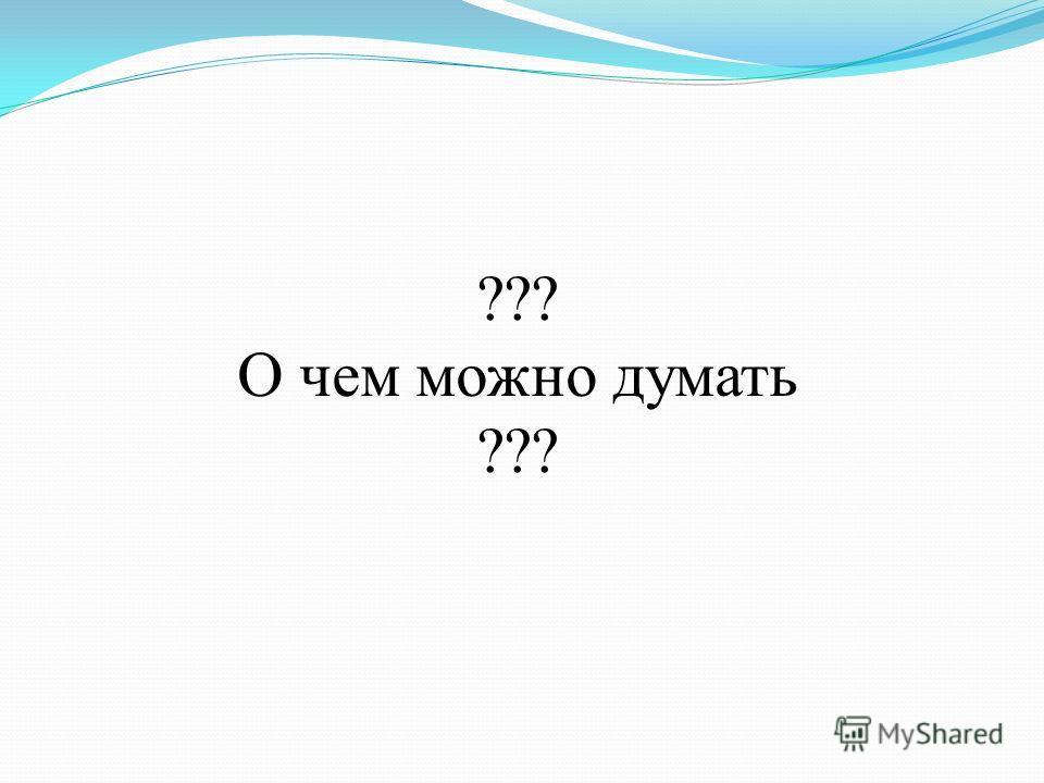 ??? О чем можно думать ???