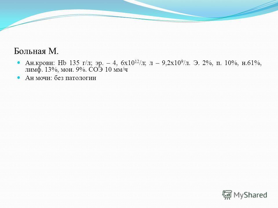 Больная М. Ан.крови: Hb 135 г/л; эр. – 4, 6х10 12 /л; л – 9,2х10 9 /л. Э. 2%, п. 10%, н.61%, лимф. 13%, мон. 9%. СОЭ 10 мм/ч Ан мочи: без патологии