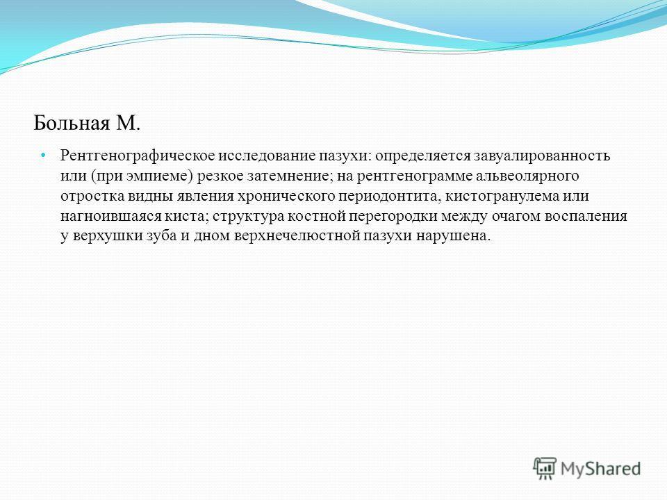 Больная М. Рентгенографическое исследование пазухи: определяется завуалированность или (при эмпиеме) резкое затемнение; на рентгенограмме альвеолярного отростка видны явления хронического периодонтита, кистогранулема или нагноившаяся киста; структура