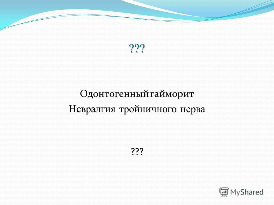 ??? Одонтогенный гайморит Невралгия тройничного нерва ???