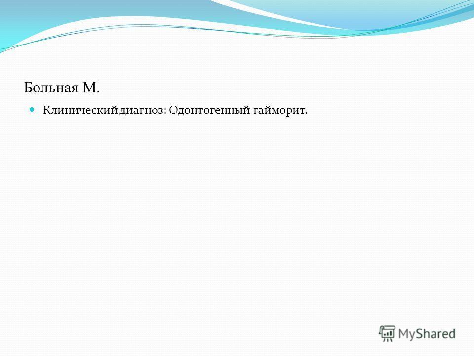 Больная М. Клинический диагноз: Одонтогенный гайморит.