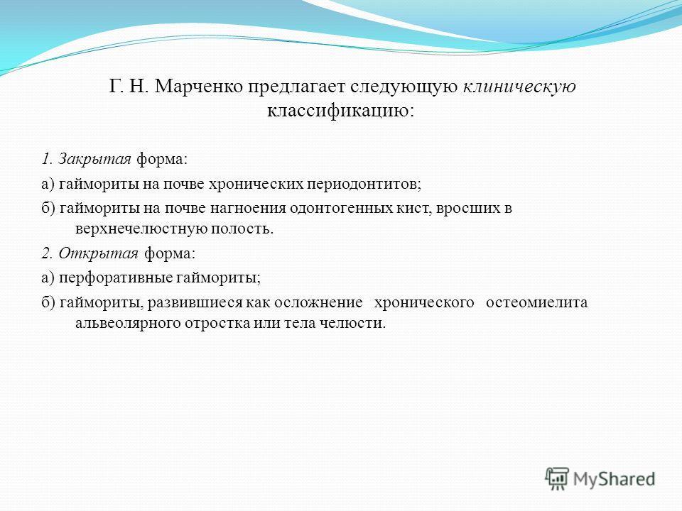 Г. Н. Марченко предлагает следующую клиническую классификацию: 1. Закрытая форма: а) гаймориты на почве хронических периодонтитов; б) гаймориты на почве нагноения одонтогенных кист, вросших в верхнечелюстную полость. 2. Открытая форма: а) перфоративн