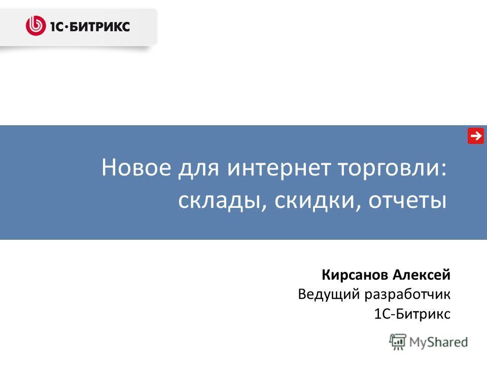 Новое для интернет торговли: склады, скидки, отчеты Кирсанов Алексей Ведущий разработчик 1C-Битрикс