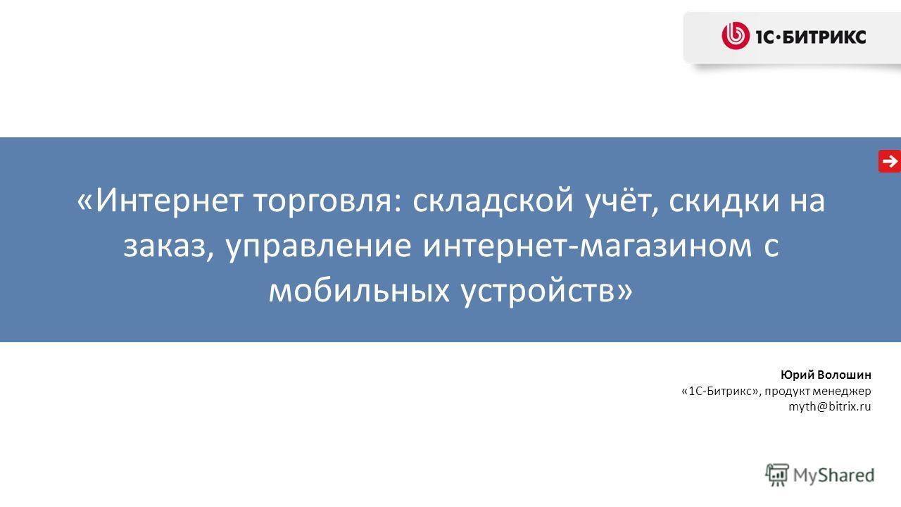 «Интернет торговля: складской учёт, скидки на заказ, управление интернет-магазином с мобильных устройств» Юрий Волошин «1С-Битрикс», продукт менеджер myth@bitrix.ru