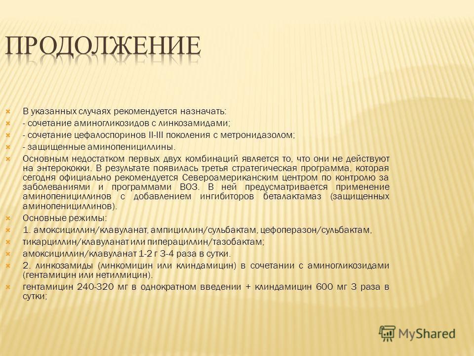 В указанных случаях рекомендуется назначать: - сочетание аминогликозидов с линкозамидами; - сочетание цефалоспоринов II-III поколения с метронидазолом; - защищенные аминопенициллины. Основным недостатком первых двух комбинаций является то, что они не