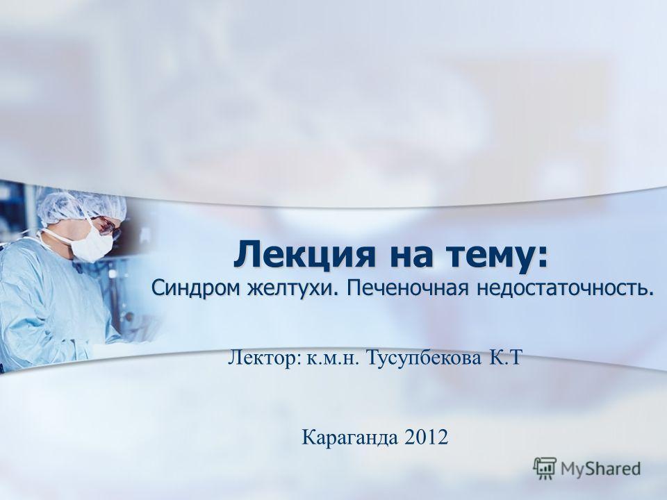 Лекция на тему: Синдром желтухи. Печеночная недостаточность. Лектор: к.м.н. Тусупбекова К.Т Караганда 2012