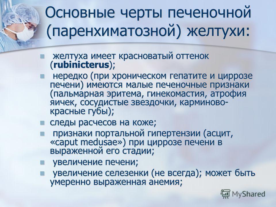 Основные черты печеночной (паренхиматозной) желтухи: желтуха имеет красноватый оттенок (rubinicterus); желтуха имеет красноватый оттенок (rubinicterus); нередко (при хроническом гепатите и циррозе печени) имеются малые печеночные признаки (пальмарная