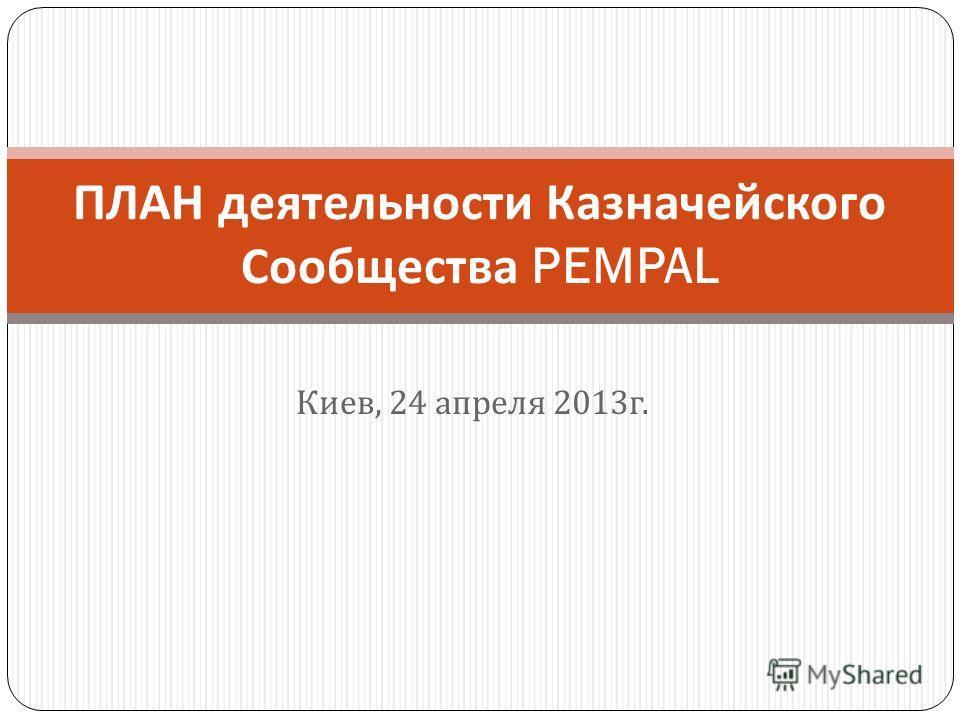 Киев, 24 апреля 2013 г. ПЛАН деятельности Казначейского Сообщества PEMPAL