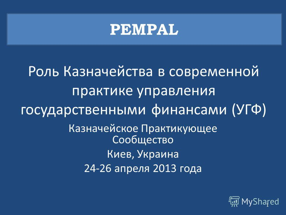 Роль Казначейства в современной практике управления государственными финансами (УГФ) Казначейское Практикующее Сообщество Киев, Украина 24-26 апреля 2013 года PEMPAL 1