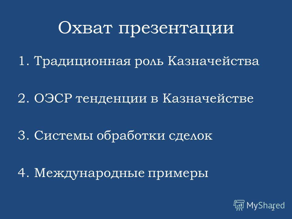 Охват презентации 1.Традиционная роль Казначейства 2.ОЭСР тенденции в Казначействе 3.Системы обработки сделок 4.Международные примеры 2