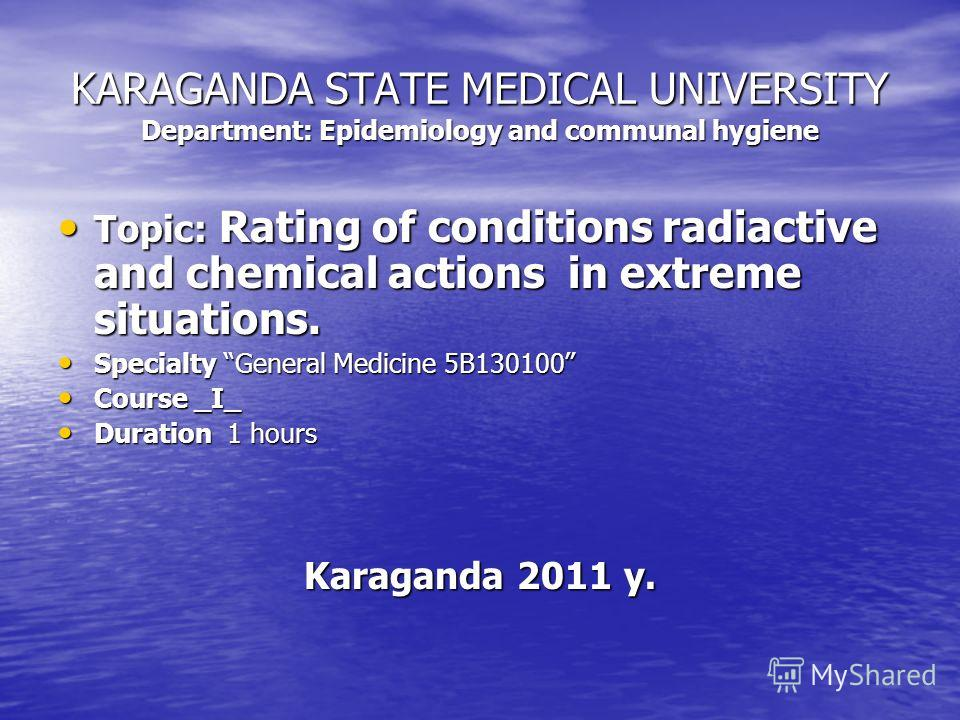 KARAGANDA STATE MEDICAL UNIVERSITY Department: Epidemiology and communal hygiene Topic: Rating of conditions radiactive and chemical actions in extreme situations. Topic: Rating of conditions radiactive and chemical actions in extreme situations. Spe