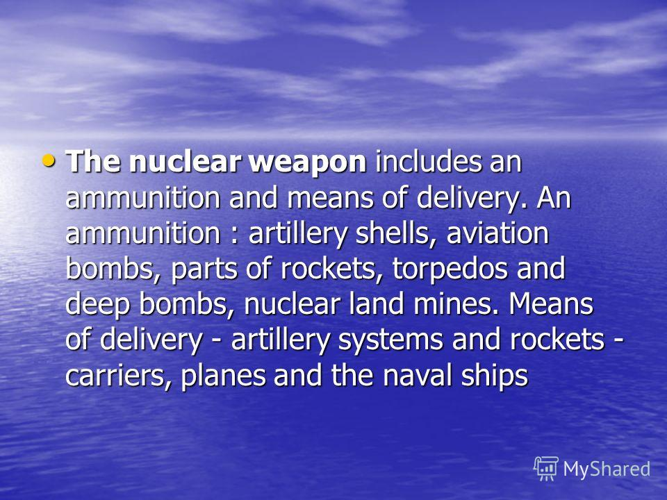 The nuclear weapon includes an ammunition and means of delivery. An ammunition : artillery shells, aviation bombs, parts of rockets, torpedos and deep bombs, nuclear land mines. Means of delivery - artillery systems and rockets - carriers, planes and