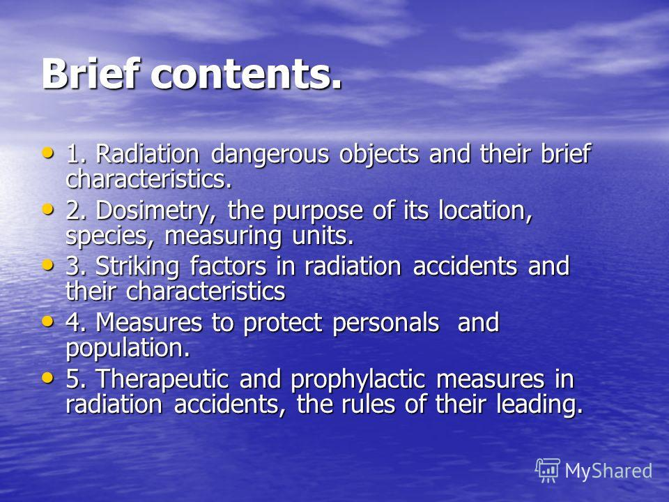 Brief contents. 1. Radiation dangerous objects and their brief characteristics. 1. Radiation dangerous objects and their brief characteristics. 2. Dosimetry, the purpose of its location, species, measuring units. 2. Dosimetry, the purpose of its loca