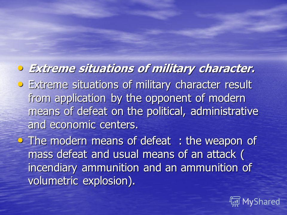 Extreme situations of military character. Extreme situations of military character. Extreme situations of military character result from application by the opponent of modern means of defeat on the political, administrative and economic centers. Extr