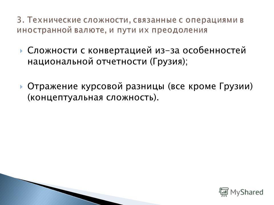 Сложности с конвертацией из-за особенностей национальной отчетности (Грузия); Отражение курсовой разницы (все кроме Грузии) (концептуальная сложность).