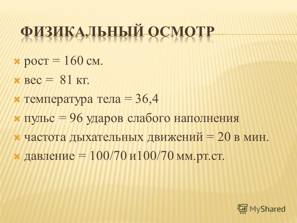 рост = 160 см. вес = 81 кг. температура тела = 36,4 пульс = 96 ударов слабого наполнения частота дыхательных движений = 20 в мин. давление = 100/70 и100/70 мм.рт.ст.
