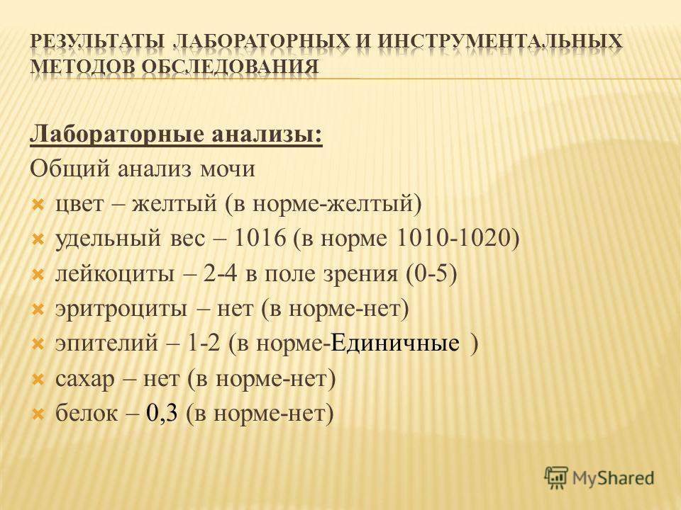 Лабораторные анализы: Общий анализ мочи цвет – желтый (в норме-желтый) удельный вес – 1016 (в норме 1010-1020) лейкоциты – 2-4 в поле зрения (0-5) эритроциты – нет (в норме-нет) эпителий – 1-2 (в норме-Единичные ) сахар – нет (в норме-нет) белок – 0,